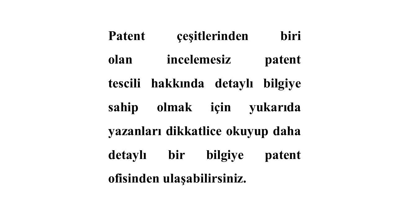 Patent çeşitlerinden biri olan incelemesiz patent tescili hakkında detaylı bilgiye sahip olmak için yukarıda yazanları dikkatlice okuyup daha detaylı bir bilgiye patent ofisinden ulaşabilirsiniz.