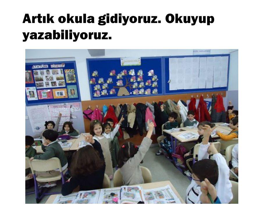 Artık okula gidiyoruz. Okuyup yazabiliyoruz.