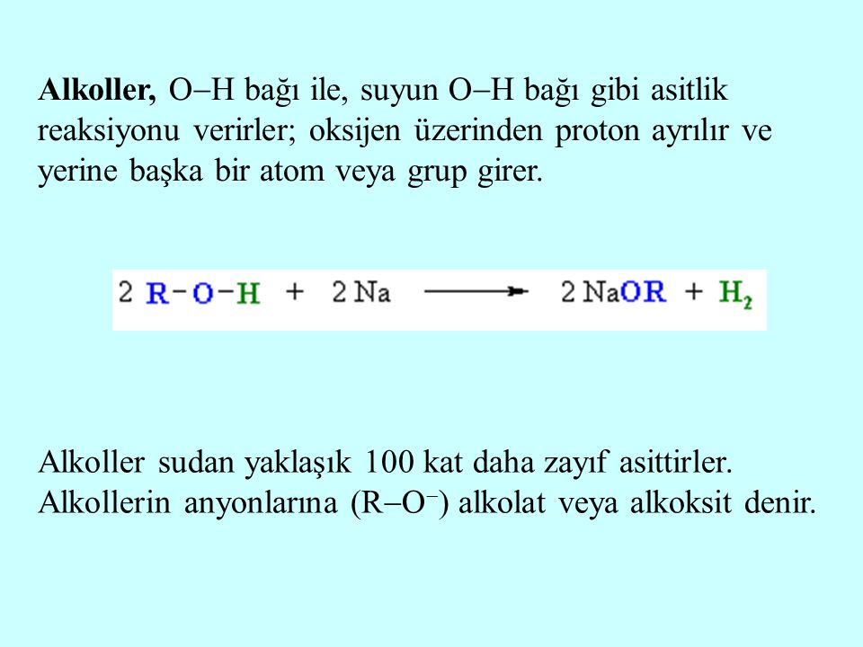 Alkoller, OH bağı ile, suyun OH bağı gibi asitlik reaksiyonu verirler; oksijen üzerinden proton ayrılır ve yerine başka bir atom veya grup girer.