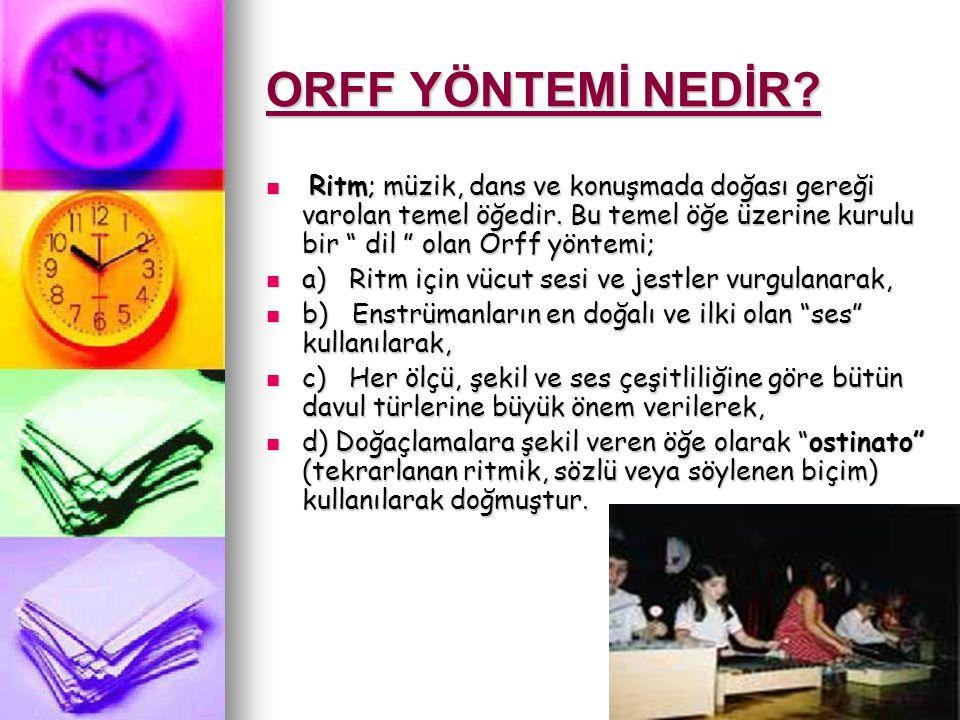 ORFF YÖNTEMİ NEDİR Ritm; müzik, dans ve konuşmada doğası gereği varolan temel öğedir. Bu temel öğe üzerine kurulu bir dil olan Orff yöntemi;