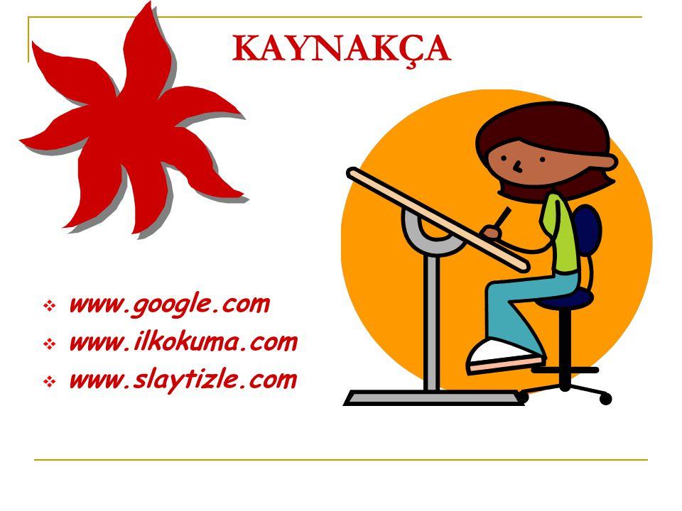 KAYNAKÇA www.google.com www.ilkokuma.com www.slaytizle.com