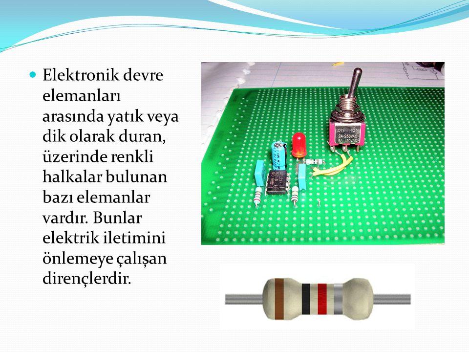 Elektronik devre elemanları arasında yatık veya dik olarak duran, üzerinde renkli halkalar bulunan bazı elemanlar vardır.
