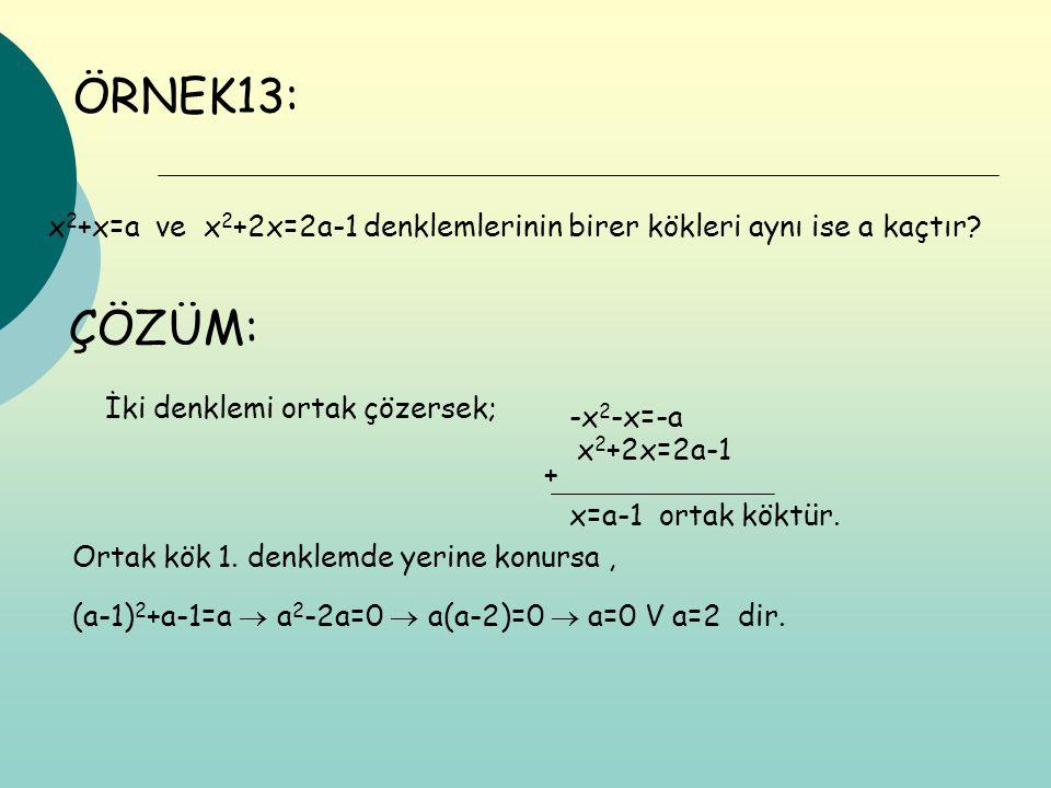 ÖRNEK13: x2+x=a ve x2+2x=2a-1 denklemlerinin birer kökleri aynı ise a kaçtır ÇÖZÜM: İki denklemi ortak çözersek;