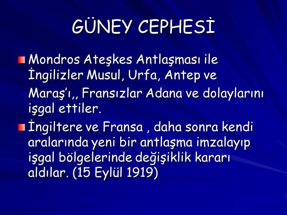 GÜNEY CEPHESİ Mondros Ateşkes Antlaşması ile İngilizler Musul, Urfa, Antep ve. Maraş'ı,, Fransızlar Adana ve dolaylarını işgal ettiler.