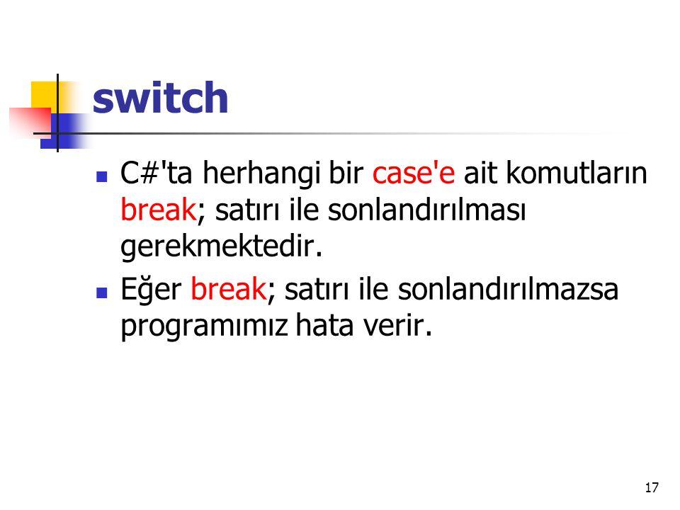 switch C# ta herhangi bir case e ait komutların break; satırı ile sonlandırılması gerekmektedir.