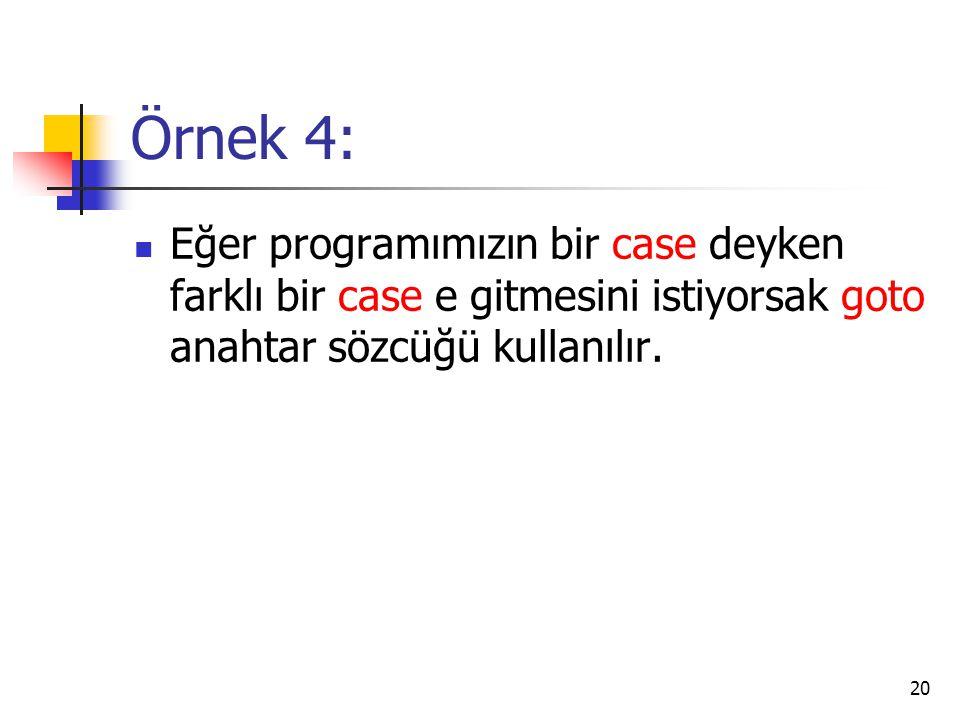 Örnek 4: Eğer programımızın bir case deyken farklı bir case e gitmesini istiyorsak goto anahtar sözcüğü kullanılır.