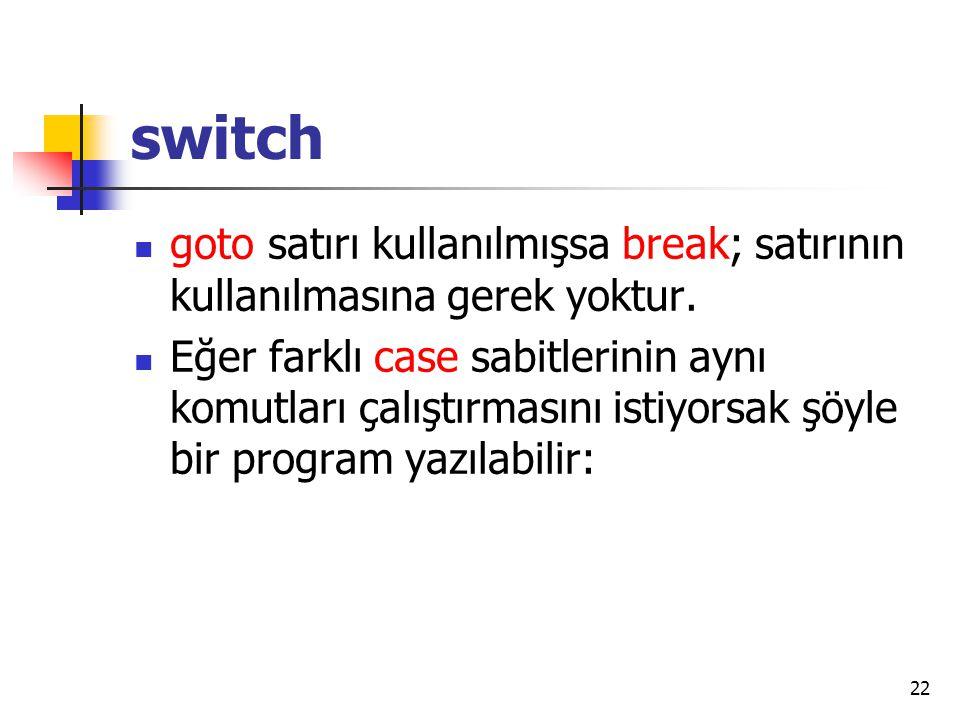 switch goto satırı kullanılmışsa break; satırının kullanılmasına gerek yoktur.