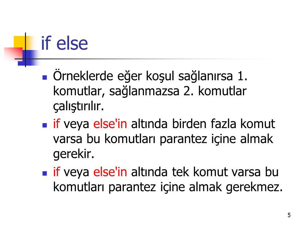 if else Örneklerde eğer koşul sağlanırsa 1. komutlar, sağlanmazsa 2. komutlar çalıştırılır.