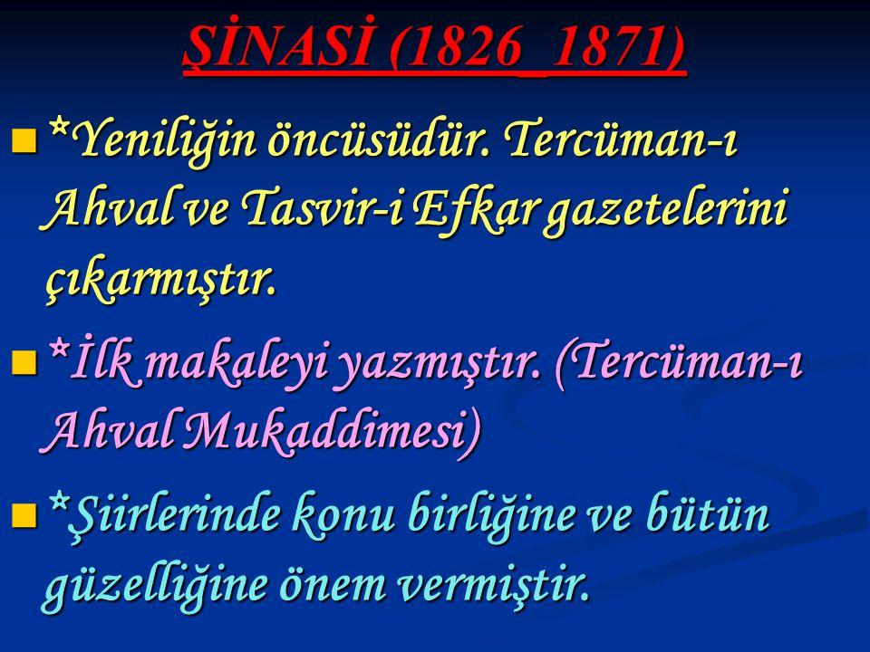 ŞİNASİ (1826_1871) *Yeniliğin öncüsüdür. Tercüman-ı Ahval ve Tasvir-i Efkar gazetelerini çıkarmıştır.