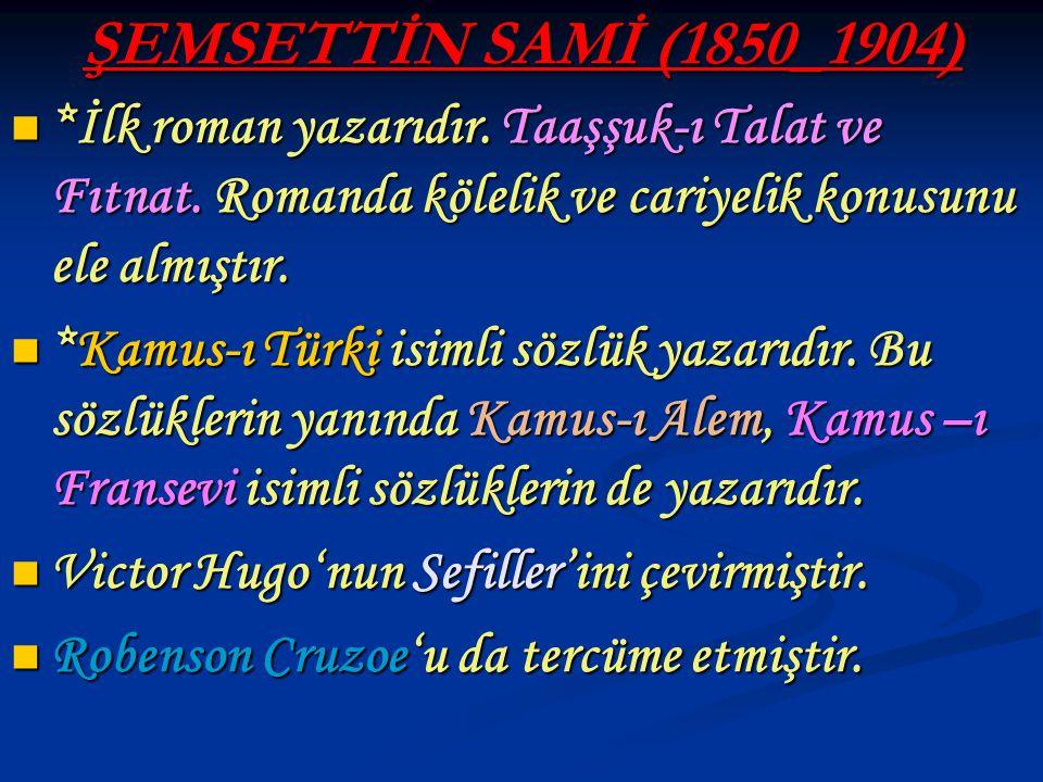 ŞEMSETTİN SAMİ (1850_1904) *İlk roman yazarıdır. Taaşşuk-ı Talat ve Fıtnat. Romanda kölelik ve cariyelik konusunu ele almıştır.