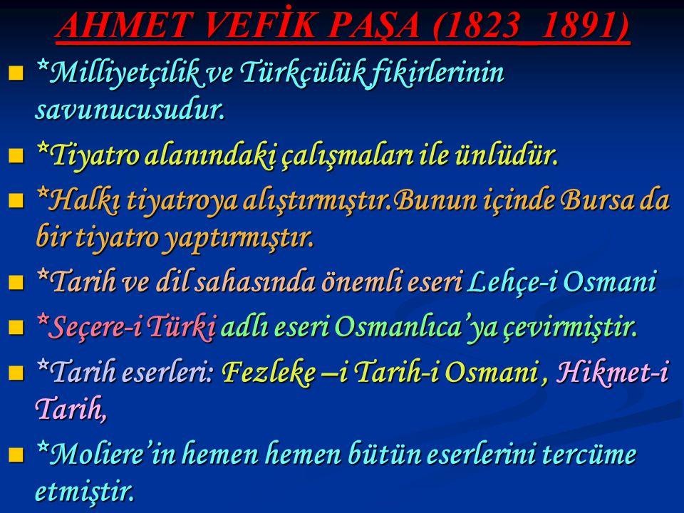 AHMET VEFİK PAŞA (1823_1891) *Milliyetçilik ve Türkçülük fikirlerinin savunucusudur. *Tiyatro alanındaki çalışmaları ile ünlüdür.