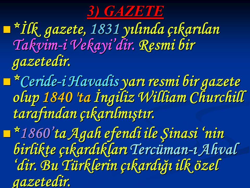 3) GAZETE *İlk gazete, 1831 yılında çıkarılan Takvim-i Vekayi'dir. Resmi bir gazetedir.