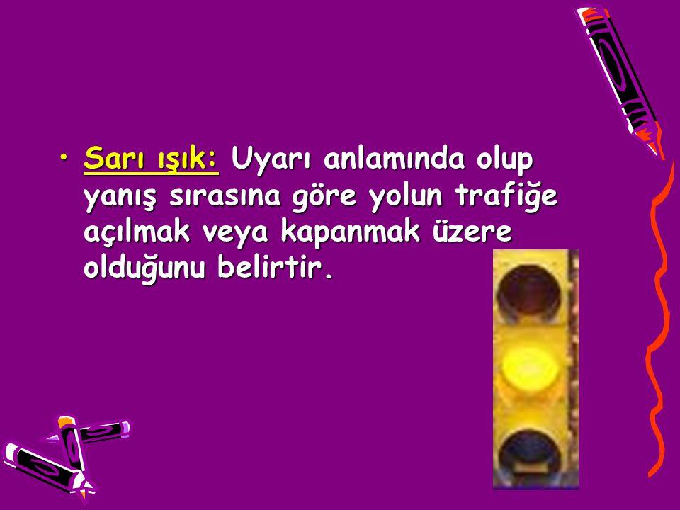 Sarı ışık: Uyarı anlamında olup yanış sırasına göre yolun trafiğe açılmak veya kapanmak üzere olduğunu belirtir.
