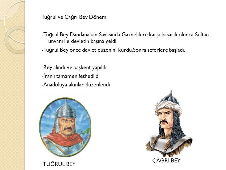 Tuğrul ve Çağrı Bey Dönemi -Tuğrul Bey Dandanakan Savaşında Gaznelilere karşı başarılı olunca Sultan unvanı ile devletin başına geldi -Tuğrul Bey önce devlet düzenini kurdu.Sonra seferlere başladı. -Rey alındı ve başkent yapıldı -İran ı tamamen fethedildi -Anadoluya akınlar düzenlendi