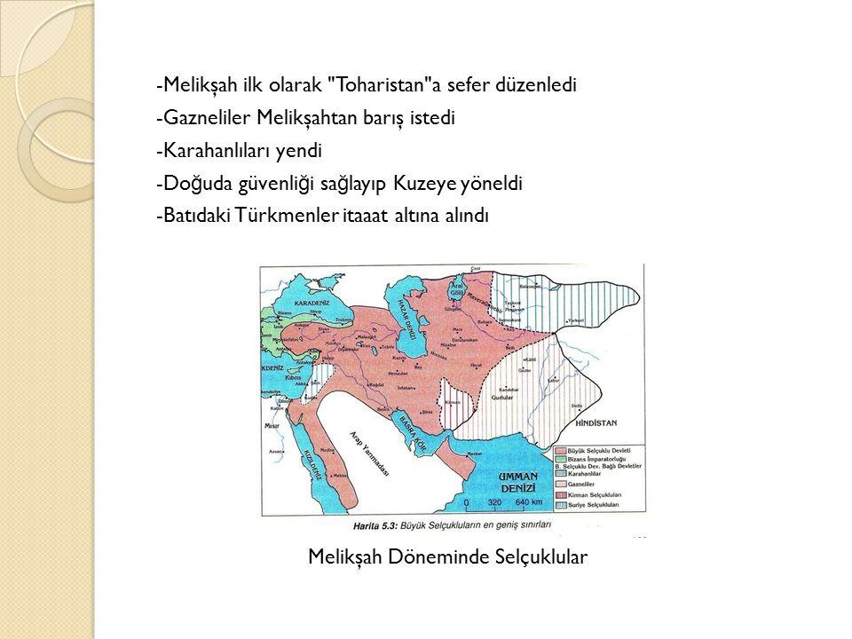 -Melikşah ilk olarak Toharistan a sefer düzenledi -Gazneliler Melikşahtan barış istedi -Karahanlıları yendi -Doğuda güvenliği sağlayıp Kuzeye yöneldi -Batıdaki Türkmenler itaaat altına alındı
