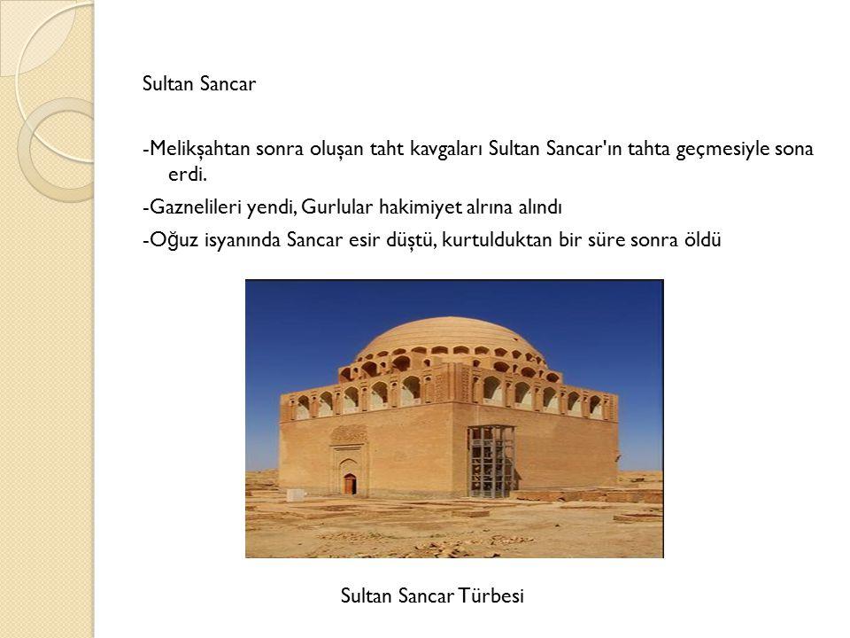 Sultan Sancar -Melikşahtan sonra oluşan taht kavgaları Sultan Sancar ın tahta geçmesiyle sona erdi. -Gaznelileri yendi, Gurlular hakimiyet alrına alındı -Oğuz isyanında Sancar esir düştü, kurtulduktan bir süre sonra öldü