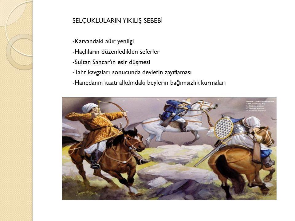 SELÇUKLULARIN YIKILIŞ SEBEBİ -Katvandaki aüır yenilgi -Haçlıların düzenledikleri seferler -Sultan Sancar ın esir düşmesi -Taht kavgaları sonucunda devletin zayıflaması -Hanedanın itaati alkdındaki beylerin bağımsızlık kurmaları