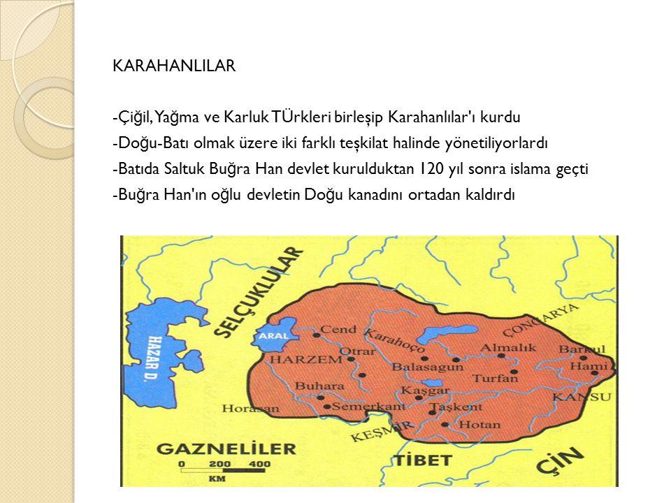 KARAHANLILAR -Çiğil, Yağma ve Karluk TÜrkleri birleşip Karahanlılar ı kurdu -Doğu-Batı olmak üzere iki farklı teşkilat halinde yönetiliyorlardı -Batıda Saltuk Buğra Han devlet kurulduktan 120 yıl sonra islama geçti -Buğra Han ın oğlu devletin Doğu kanadını ortadan kaldırdı