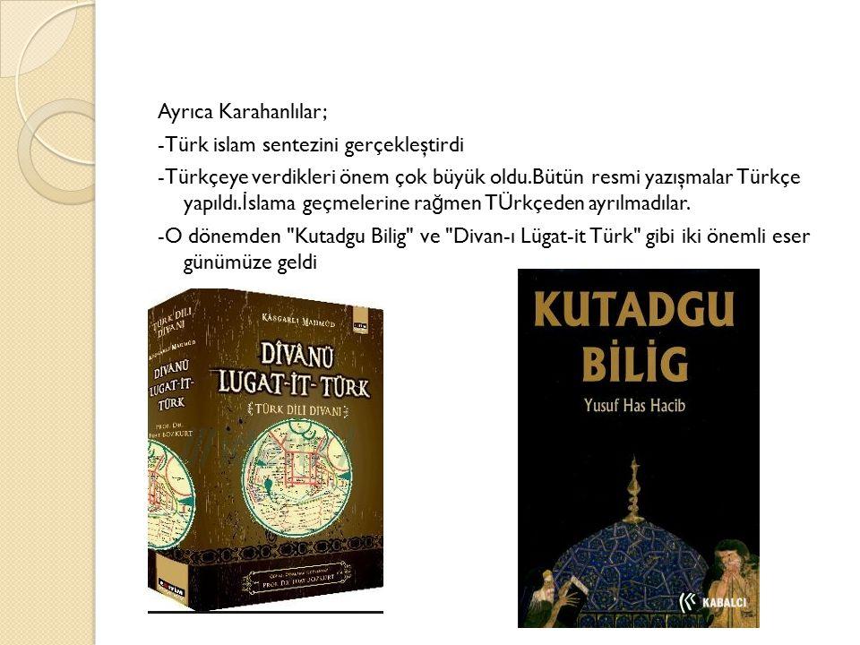 Ayrıca Karahanlılar; -Türk islam sentezini gerçekleştirdi -Türkçeye verdikleri önem çok büyük oldu.Bütün resmi yazışmalar Türkçe yapıldı.İslama geçmelerine rağmen TÜrkçeden ayrılmadılar.