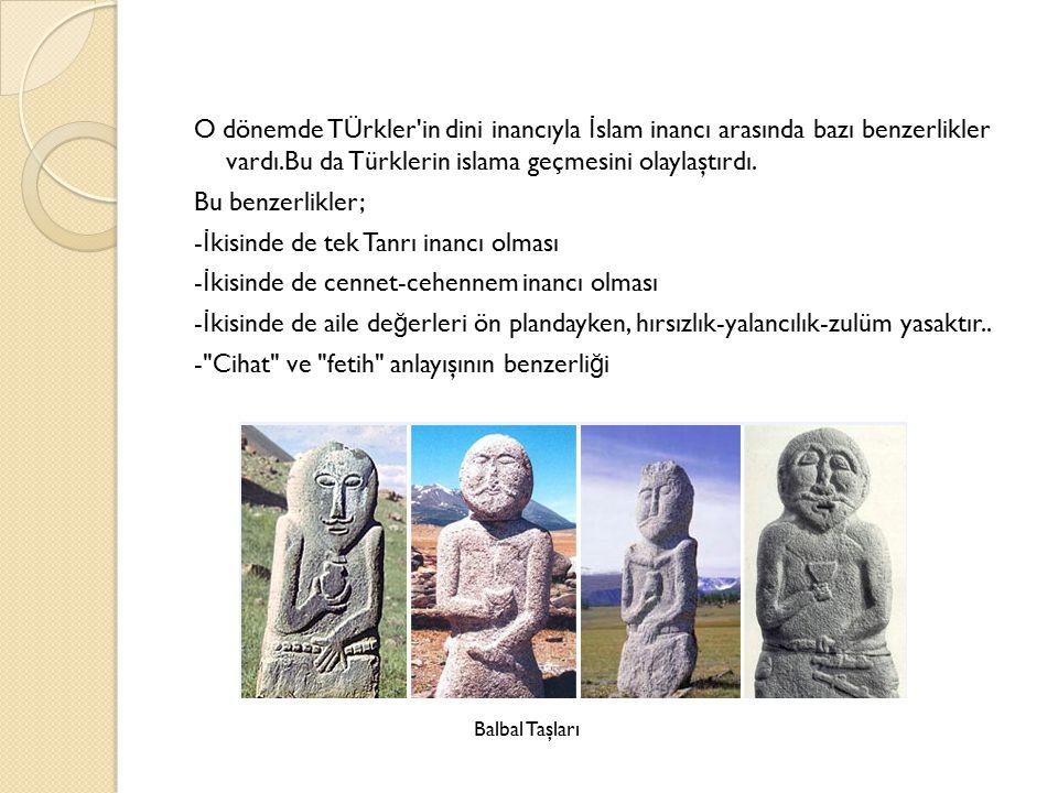 O dönemde TÜrkler in dini inancıyla İslam inancı arasında bazı benzerlikler vardı.Bu da Türklerin islama geçmesini olaylaştırdı. Bu benzerlikler; -İkisinde de tek Tanrı inancı olması -İkisinde de cennet-cehennem inancı olması -İkisinde de aile değerleri ön plandayken, hırsızlık-yalancılık-zulüm yasaktır.. - Cihat ve fetih anlayışının benzerliği