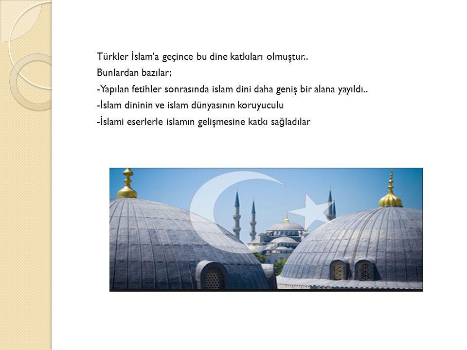 Türkler İslam a geçince bu dine katkıları olmuştur