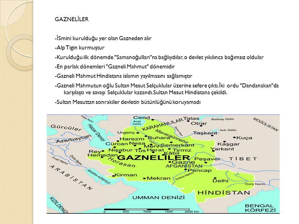 GAZNELİLER -İSmini kurulduğu yer olan Gazneden alır -Alp Tigin kurmuştur -Kurulduğu ilk dönemde Samanoğulları na bağlıydılar, o devlet yıkılınca bağımsız oldular -En parlak dönemleri Gazneli Mahmut dönemidir -Gazneli Mahmut Hindistana islamın yayılmasını sağlamıştır -Gazneli Mahmutun oğlu Sultan Mesut Selçuklular üzerine sefere çıktı.İki ordu Dandanakan da karşılaştı ve savaşı Selçuklular kazandı.Sultan Mesut Hindistana çekildi.