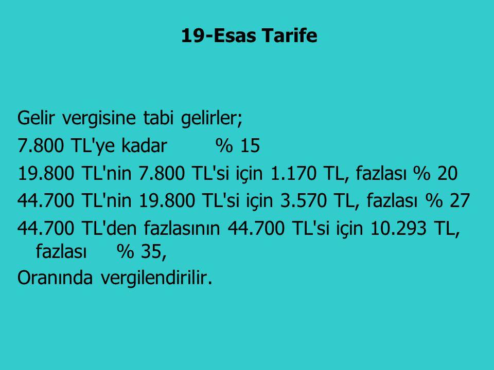 19-Esas Tarife Gelir vergisine tabi gelirler; 7.800 TL ye kadar % 15. 19.800 TL nin 7.800 TL si için 1.170 TL, fazlası % 20.