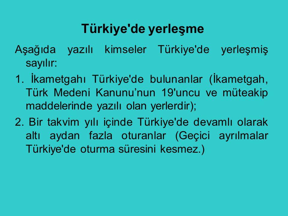 Türkiye de yerleşme Aşağıda yazılı kimseler Türkiye de yerleşmiş sayılır: