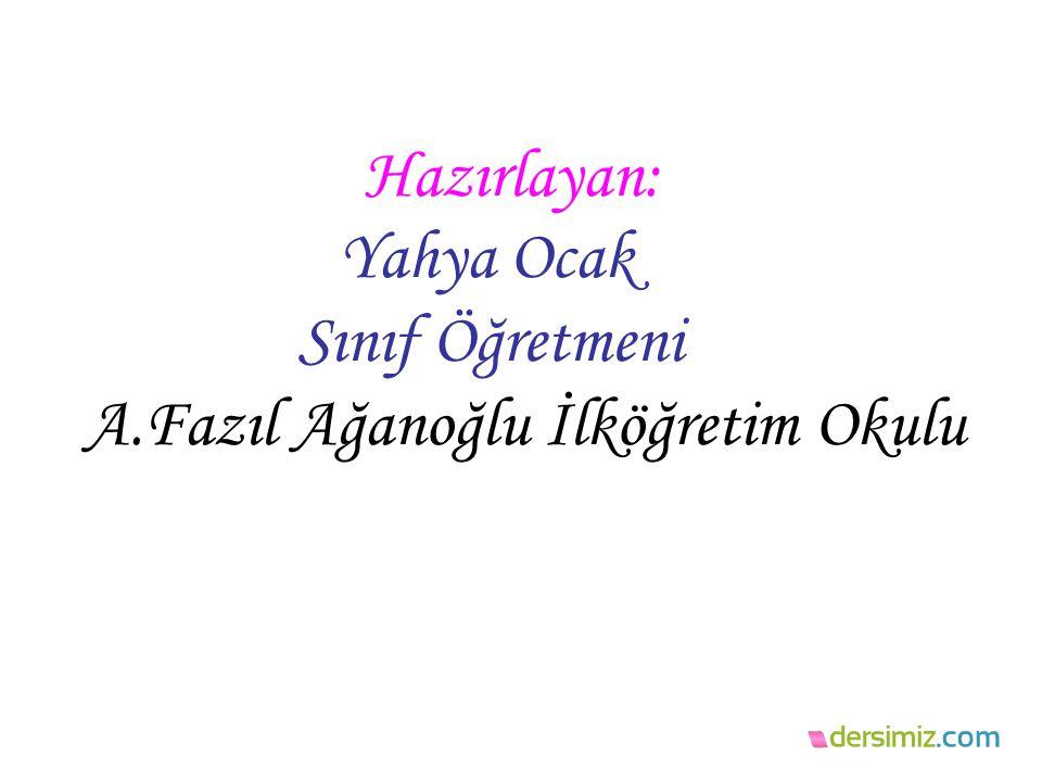 Hazırlayan: Yahya Ocak Sınıf Öğretmeni A.Fazıl Ağanoğlu İlköğretim Okulu
