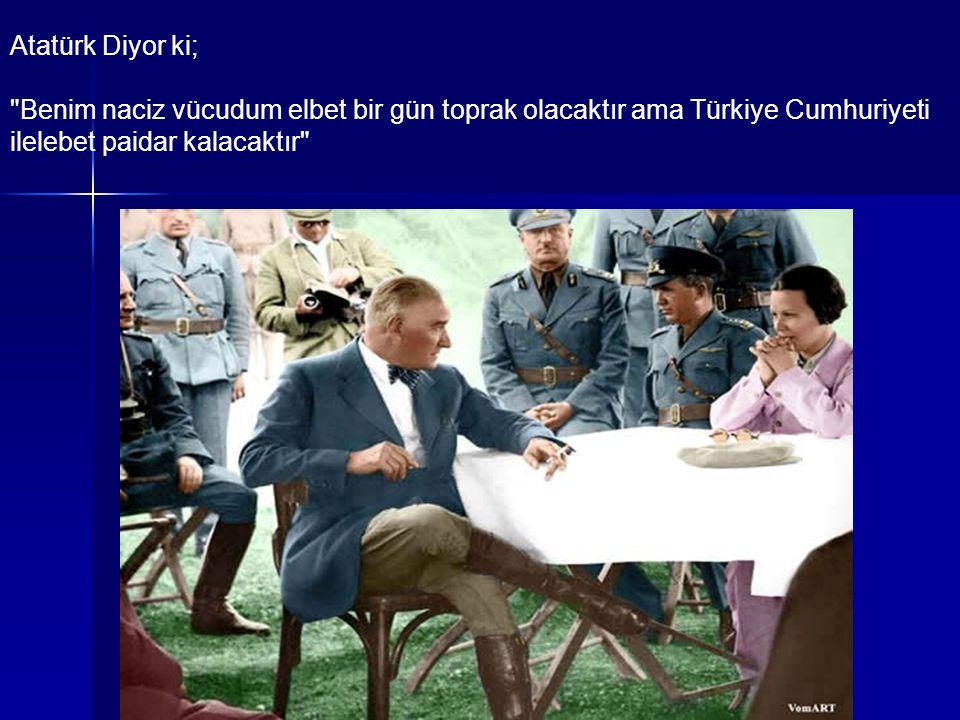 Atatürk Diyor ki; Benim naciz vücudum elbet bir gün toprak olacaktır ama Türkiye Cumhuriyeti ilelebet paidar kalacaktır