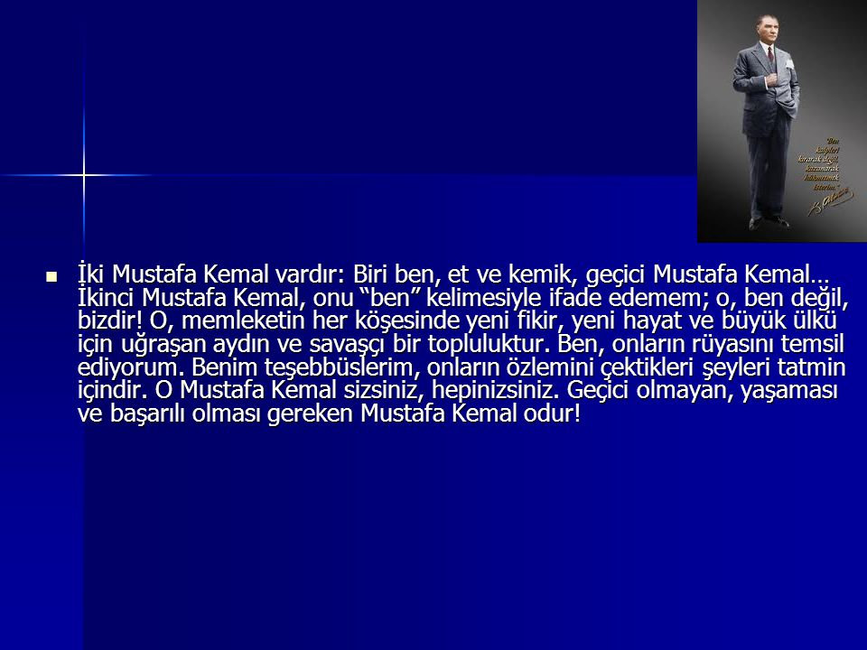 İki Mustafa Kemal vardır: Biri ben, et ve kemik, geçici Mustafa Kemal… İkinci Mustafa Kemal, onu ben kelimesiyle ifade edemem; o, ben değil, bizdir.
