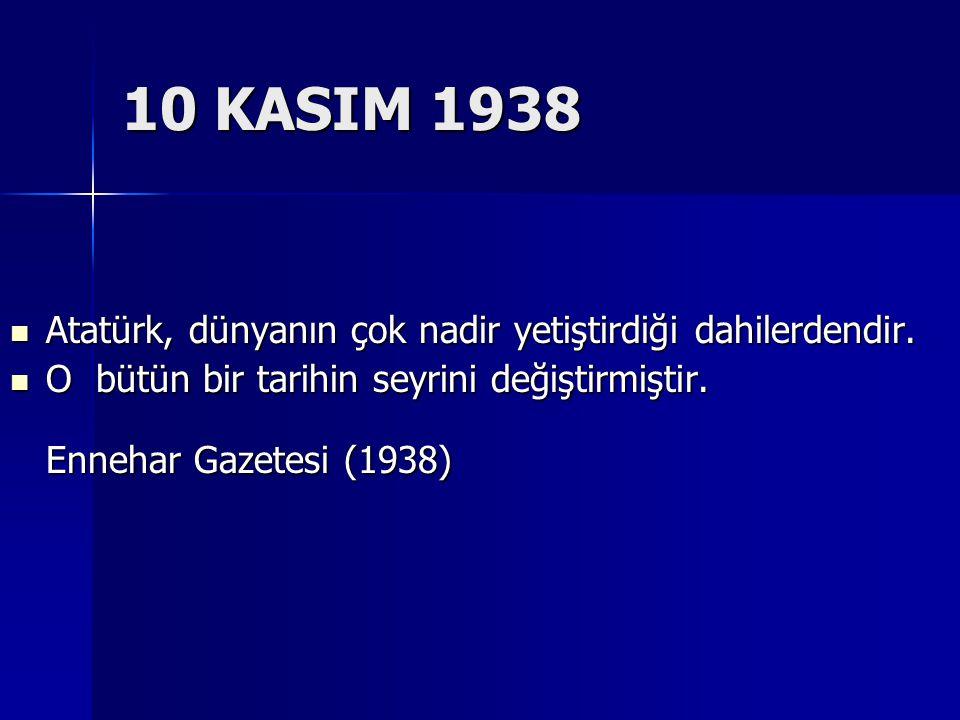 10 KASIM 1938 Atatürk, dünyanın çok nadir yetiştirdiği dahilerdendir.