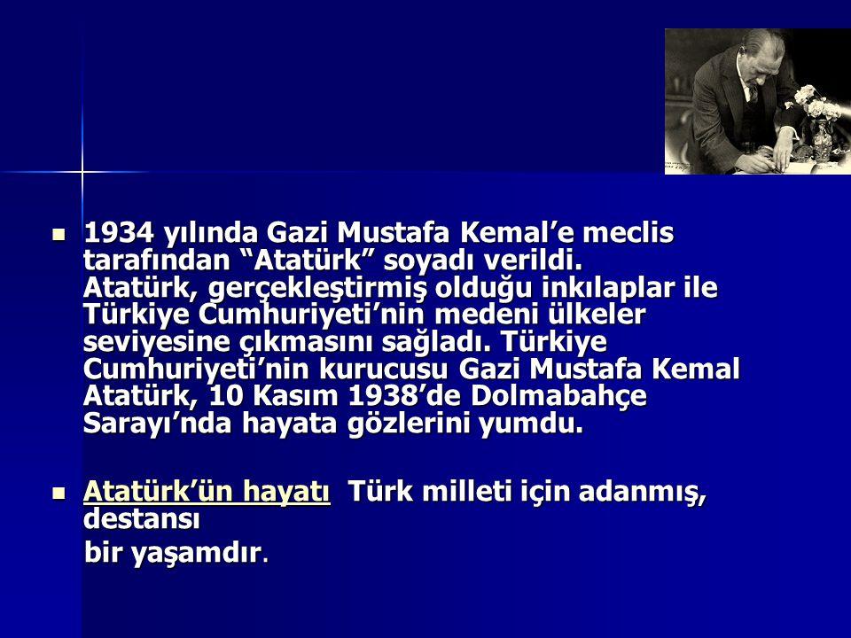 1934 yılında Gazi Mustafa Kemal'e meclis tarafından Atatürk soyadı verildi. Atatürk, gerçekleştirmiş olduğu inkılaplar ile Türkiye Cumhuriyeti'nin medeni ülkeler seviyesine çıkmasını sağladı. Türkiye Cumhuriyeti'nin kurucusu Gazi Mustafa Kemal Atatürk, 10 Kasım 1938'de Dolmabahçe Sarayı'nda hayata gözlerini yumdu.
