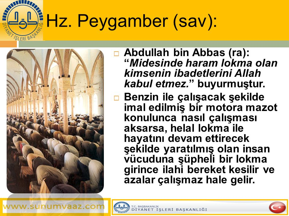Hz. Peygamber (sav): Abdullah bin Abbas (ra): Midesinde haram lokma olan kimsenin ibadetlerini Allah kabul etmez. buyurmuştur.