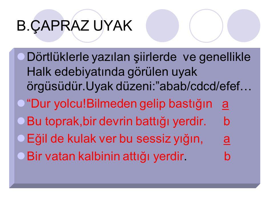 B.ÇAPRAZ UYAK Dörtlüklerle yazılan şiirlerde ve genellikle Halk edebiyatında görülen uyak örgüsüdür.Uyak düzeni: abab/cdcd/efef…