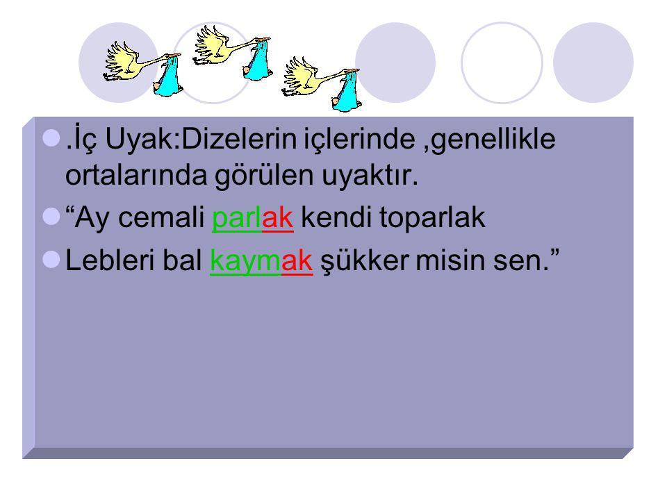 .İç Uyak:Dizelerin içlerinde ,genellikle ortalarında görülen uyaktır.