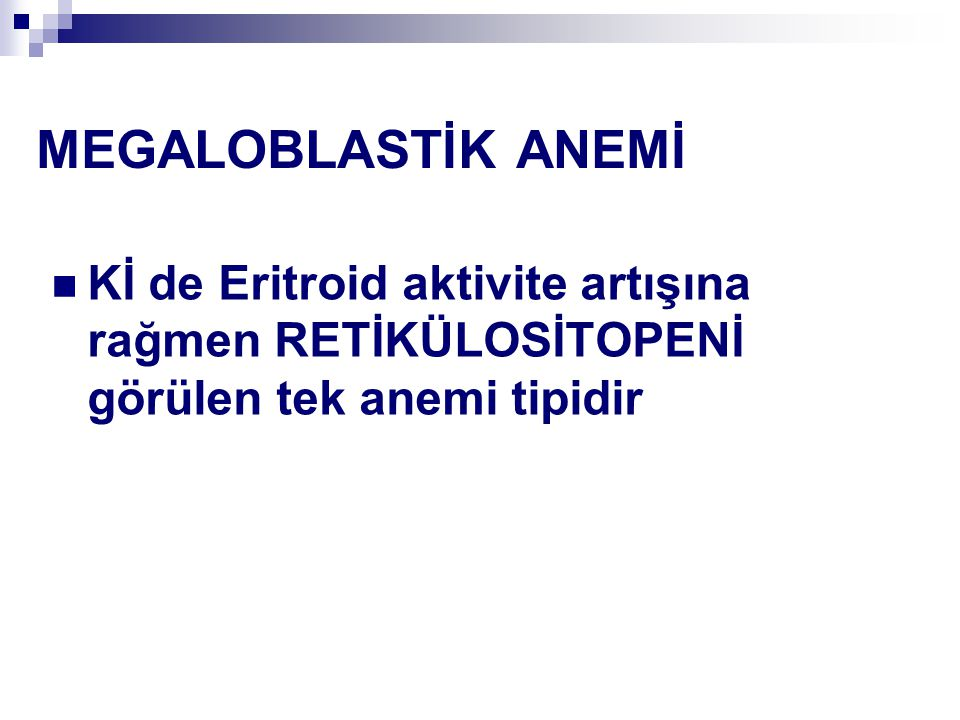 MEGALOBLASTİK ANEMİ Kİ de Eritroid aktivite artışına rağmen RETİKÜLOSİTOPENİ görülen tek anemi tipidir.
