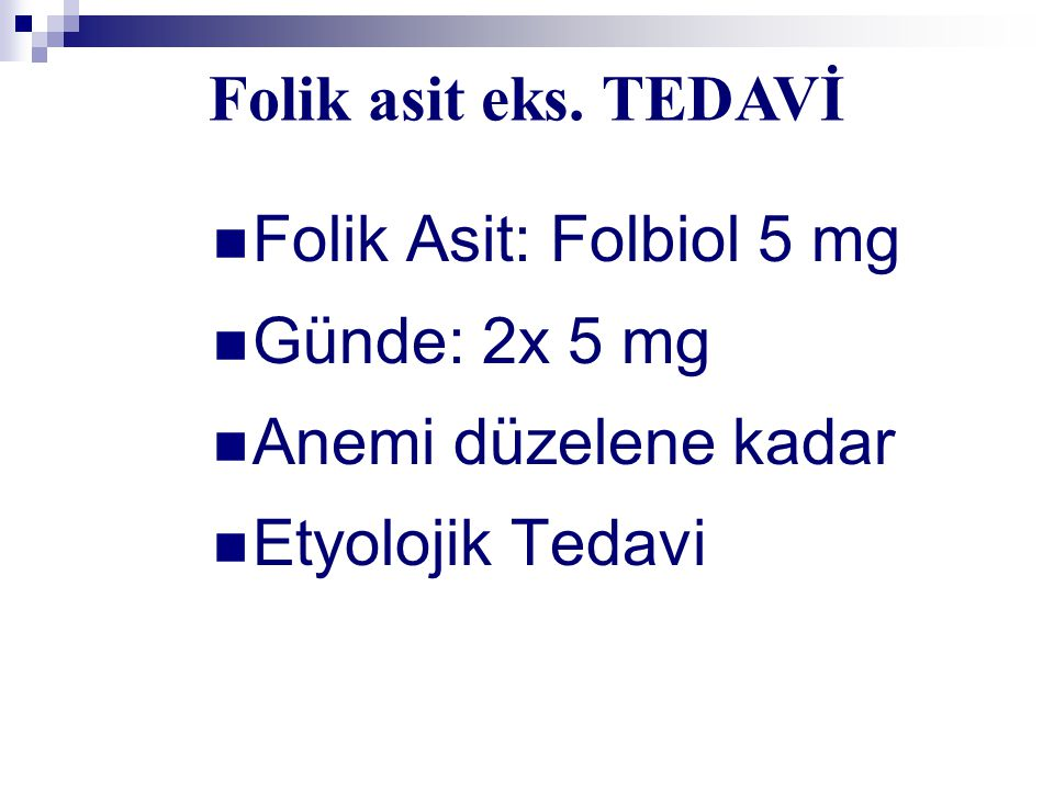 Folik asit eks. TEDAVİ Folik Asit: Folbiol 5 mg. Günde: 2x 5 mg.