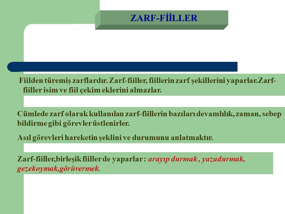 ZARF-FİİLLER Fiilden türemiş zarflardır. Zarf-fiiller, fiillerin zarf şekillerini yaparlar.Zarf- fiiller isim ve fiil çekim eklerini almazlar.