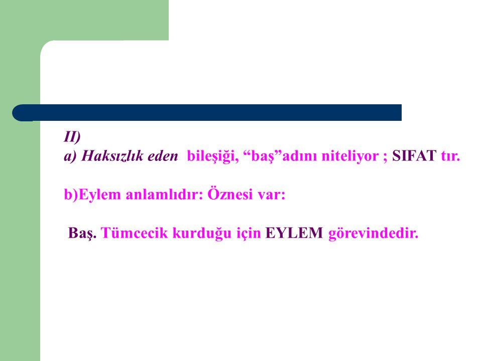II) a) Haksızlık eden bileşiği, baş adını niteliyor ; SIFAT tır. b)Eylem anlamlıdır: Öznesi var: