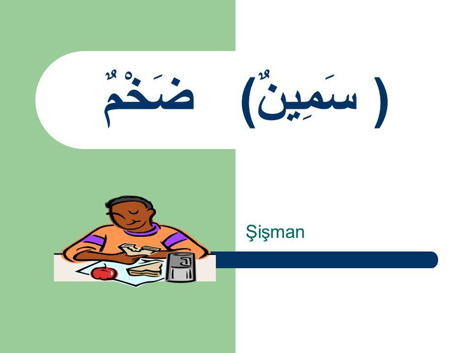 ضَخْمٌ ( سَمِينٌ) Şişman