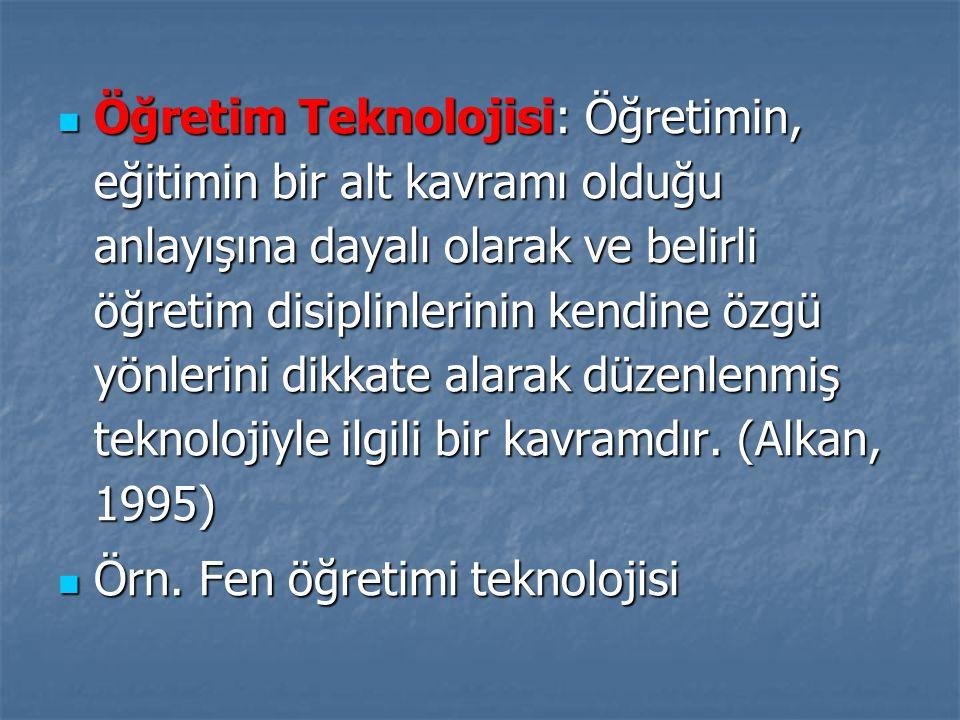 Öğretim Teknolojisi: Öğretimin, eğitimin bir alt kavramı olduğu anlayışına dayalı olarak ve belirli öğretim disiplinlerinin kendine özgü yönlerini dikkate alarak düzenlenmiş teknolojiyle ilgili bir kavramdır. (Alkan, 1995)