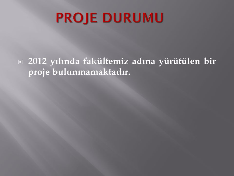PROJE DURUMU 2012 yılında fakültemiz adına yürütülen bir proje bulunmamaktadır.