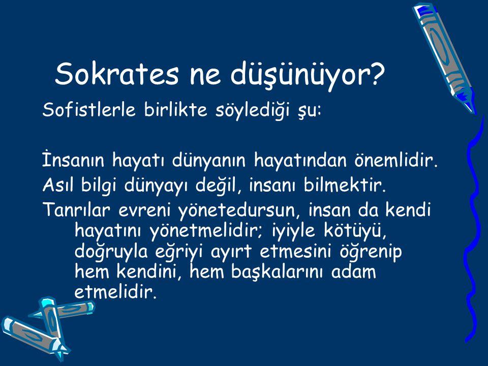 Sokrates ne düşünüyor Sofistlerle birlikte söylediği şu: