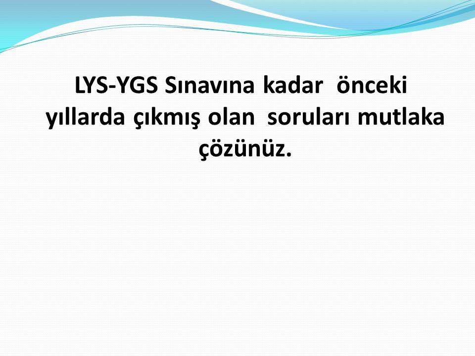 LYS-YGS Sınavına kadar önceki yıllarda çıkmış olan soruları mutlaka çözünüz.