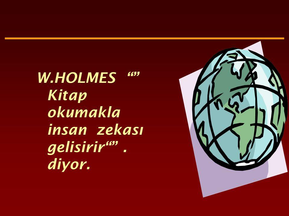 W.HOLMES Kitap okumakla insan zekası gelisirir . diyor.