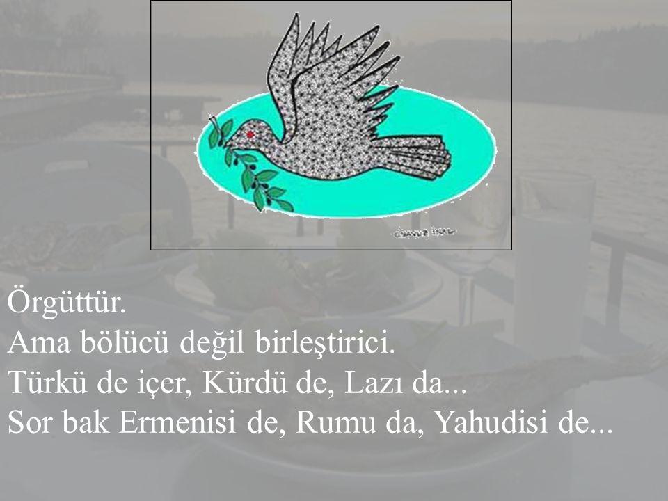 Örgüttür. Ama bölücü değil birleştirici. Türkü de içer, Kürdü de, Lazı da...