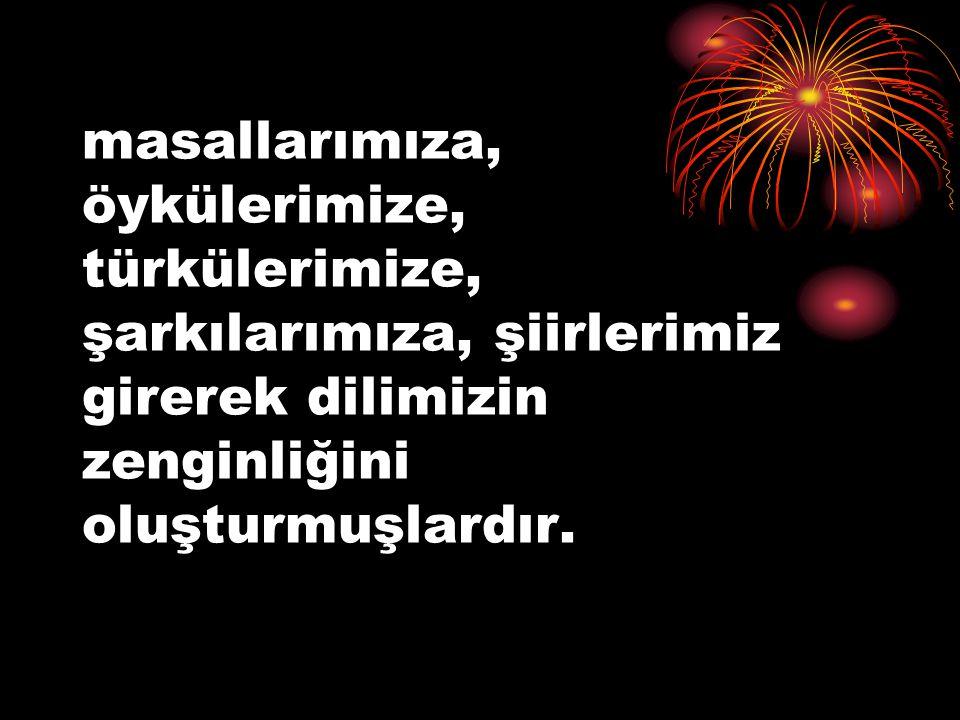 masallarımıza, öykülerimize, türkülerimize, şarkılarımıza, şiirlerimiz girerek dilimizin zenginliğini oluşturmuşlardır.