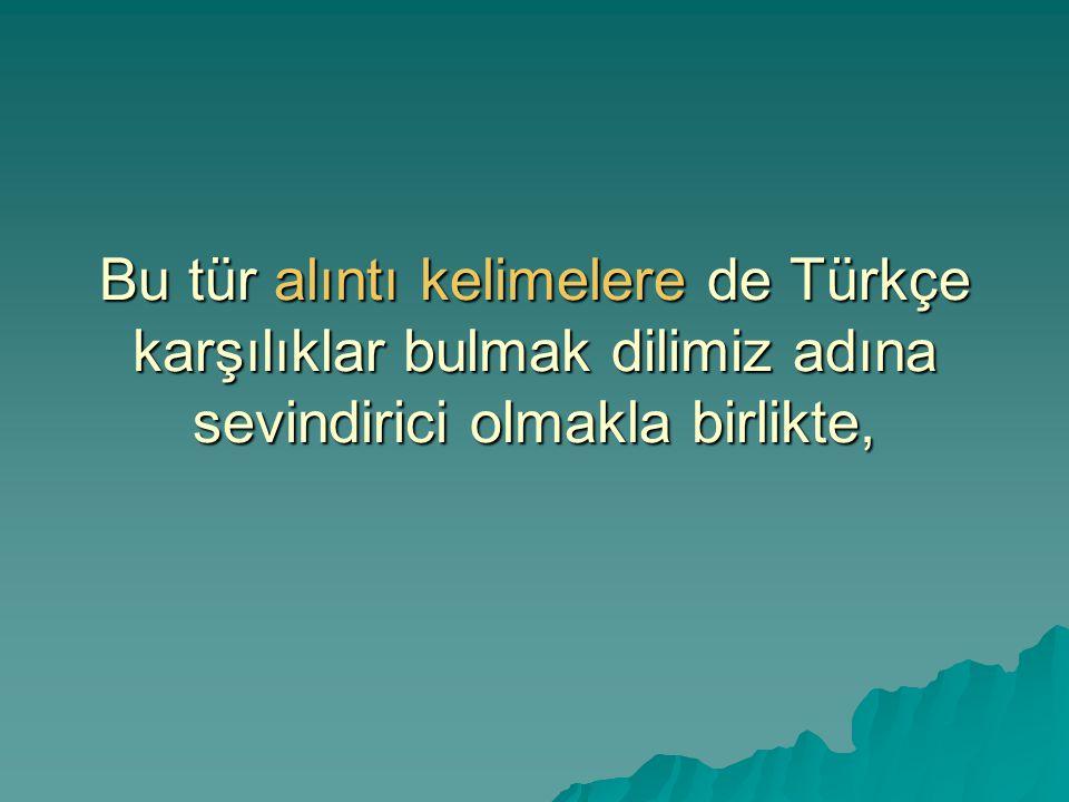 Bu tür alıntı kelimelere de Türkçe karşılıklar bulmak dilimiz adına sevindirici olmakla birlikte,