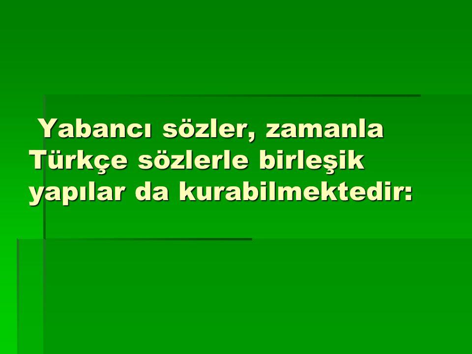 Yabancı sözler, zamanla Türkçe sözlerle birleşik yapılar da kurabilmektedir: